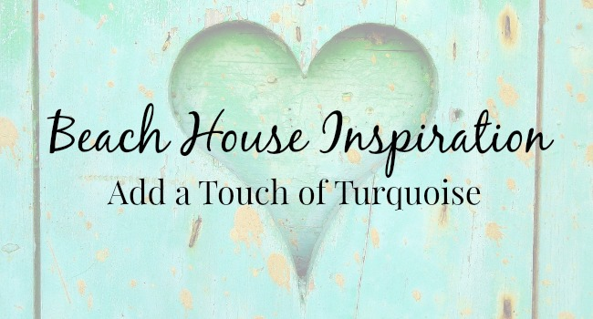 Beach House Inspiration Add a Touch of Turquoise