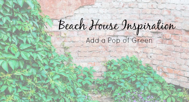 Beach House Inspiration - Add a Pop of Green