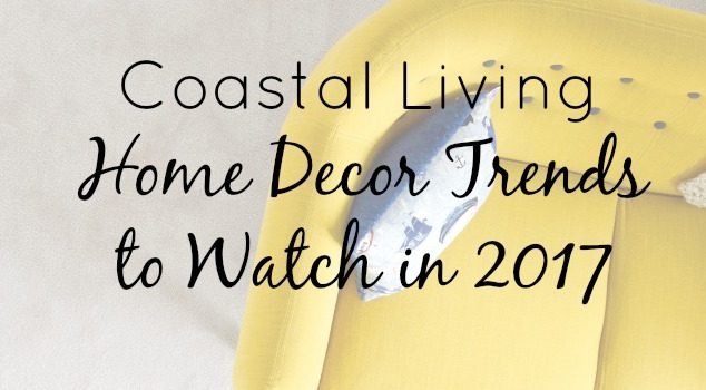 Coastal Living: Home Décor Trends to Watch in 2017