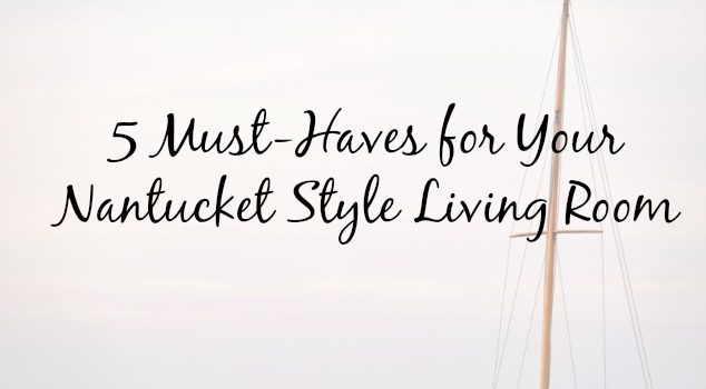 5 Must-Haves for Your Nantucket Style Living Room