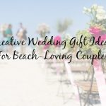 Creative Wedding Gift Ideas for Any Beach Loving Couple