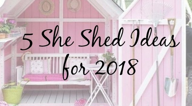 5 Reasons You're Going to Want a She Shed in 2018
