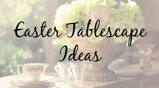 Setting a Beautiful Spring Table – Easter Tablescape Ideas