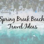 Planning Spring Break Travel – Our Top Beach Picks